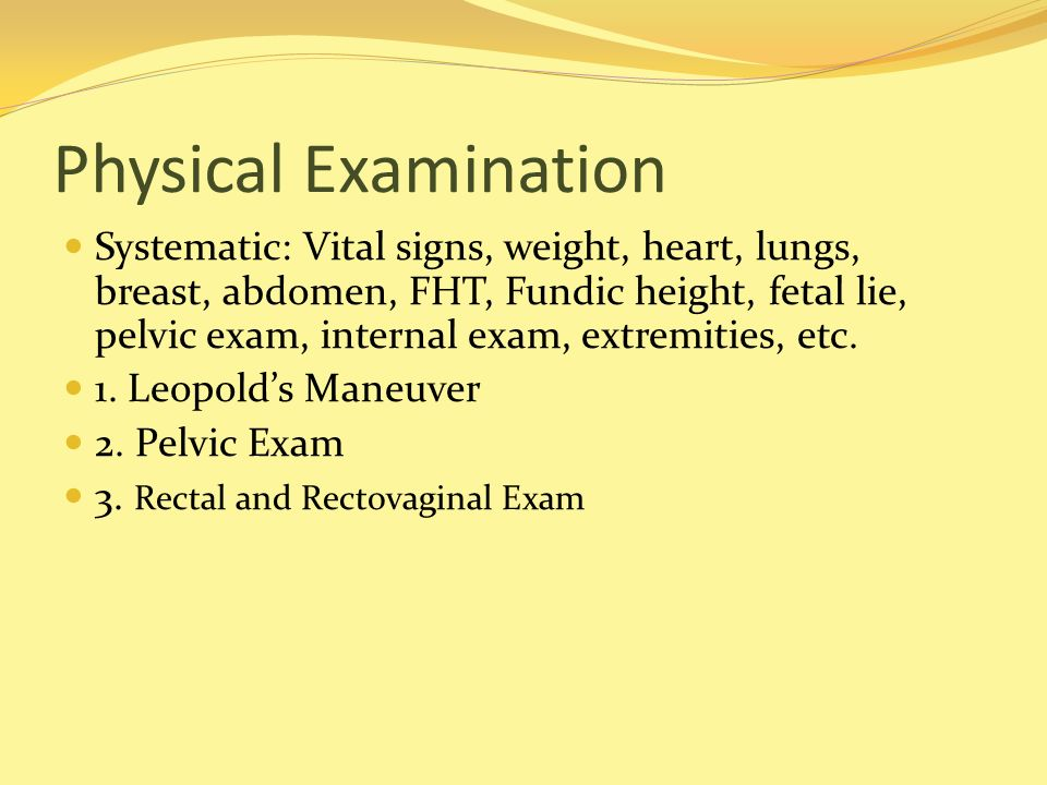 Physical Examination Systematic: Vital signs, weight, heart, lungs, breast, abdomen, FHT, Fundic height, fetal lie, pelvic exam, internal exam, extrem