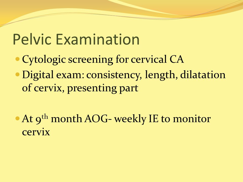 Pelvic Examination Cytologic screening for cervical CA Digital exam: consistency, length, dilatation of cervix, presenting part At 9 th month AOG- wee