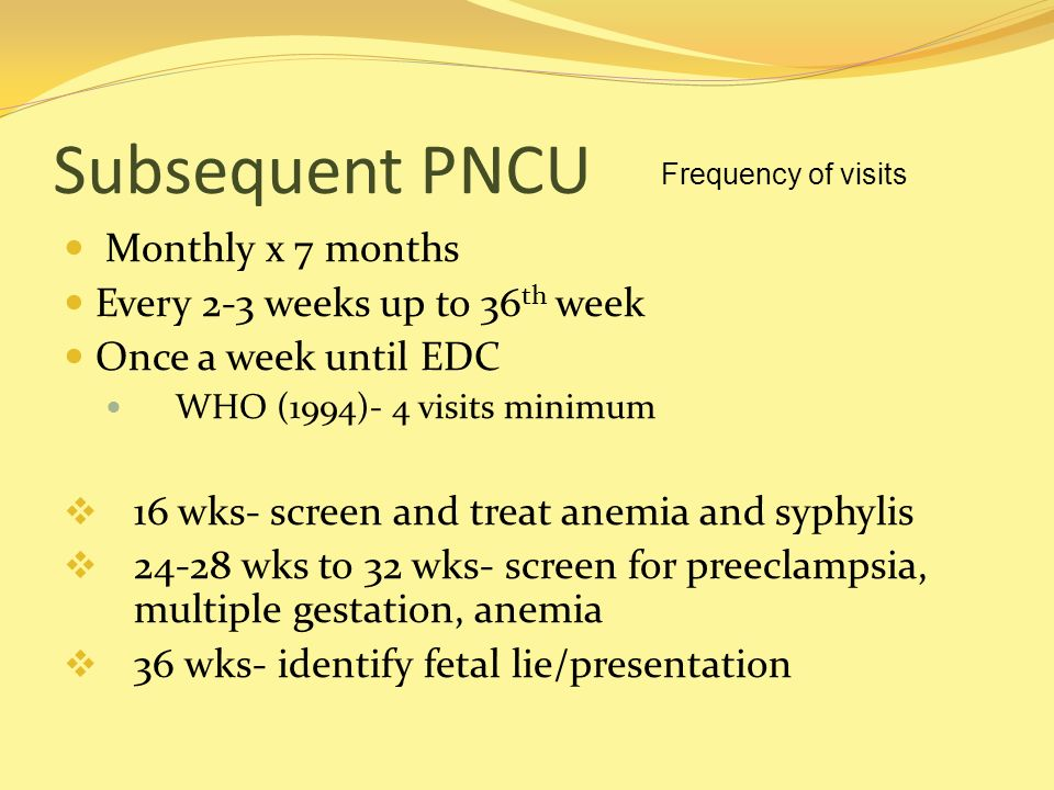 Subsequent PNCU Monthly x 7 months Every 2-3 weeks up to 36 th week Once a week until EDC WHO (1994)- 4 visits minimum 16 wks- screen and treat anemia