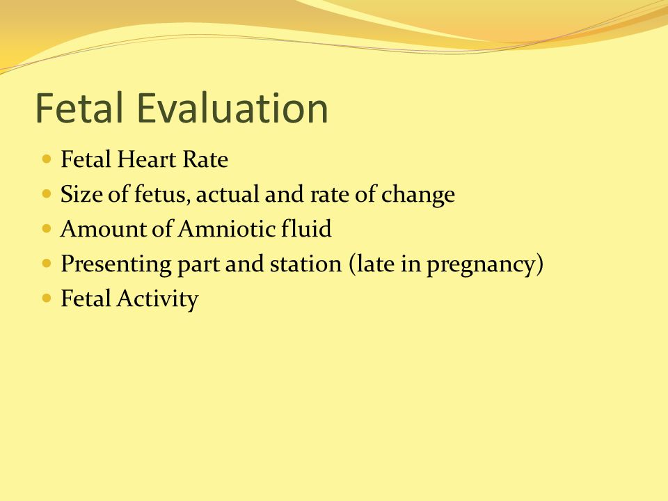 Fetal Evaluation Fetal Heart Rate Size of fetus, actual and rate of change Amount of Amniotic fluid Presenting part and station (late in pregnancy) Fe