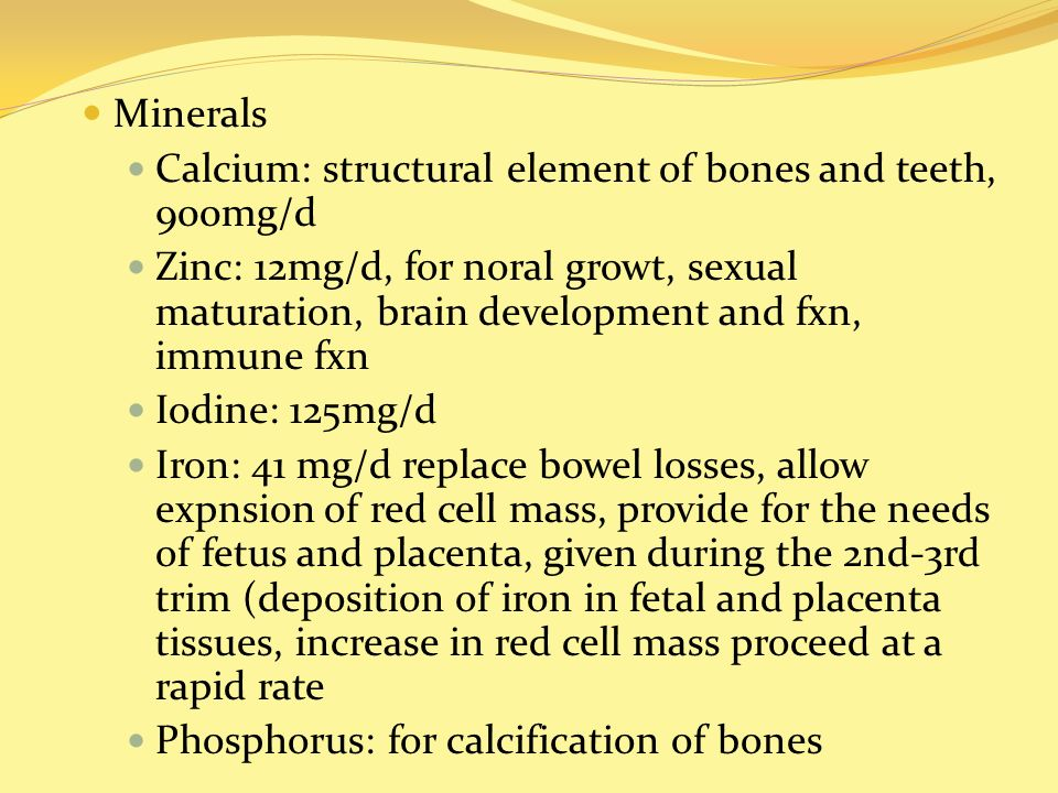 Minerals Calcium: structural element of bones and teeth, 900mg/d Zinc: 12mg/d, for noral growt, sexual maturation, brain development and fxn, immune f