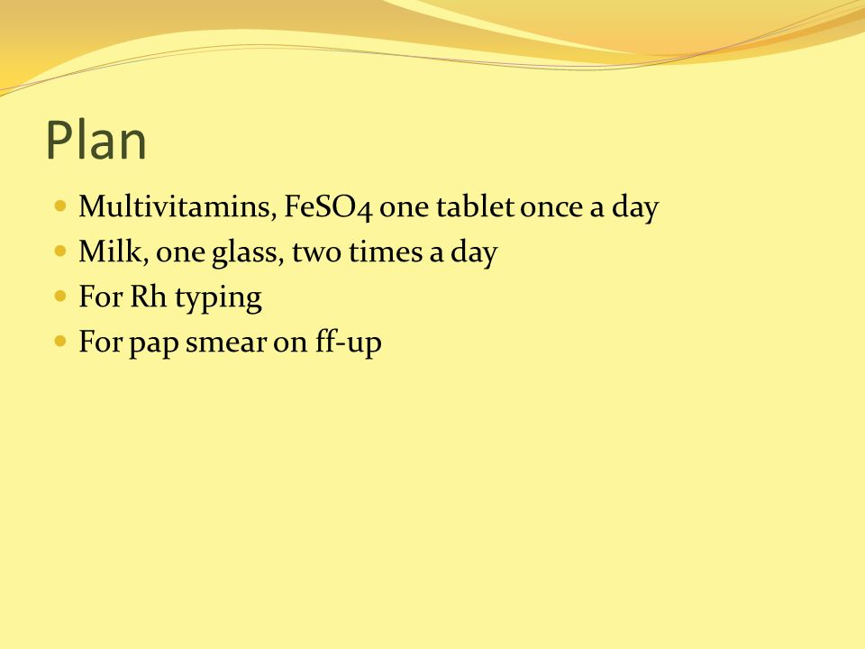 Plan Multivitamins, FeSO4 one tablet once a day Milk, one glass, two times a day For Rh typing For pap smear on ff-up
