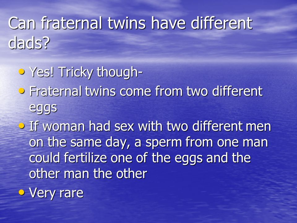 Can fraternal twins have different dads? Yes! Tricky though- Yes! Tricky though- Fraternal twins come from two different eggs Fraternal twins come fro