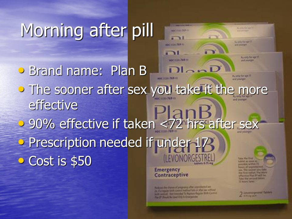 Morning after pill Brand name: Plan B Brand name: Plan B The sooner after sex you take it the more effective The sooner after sex you take it the more