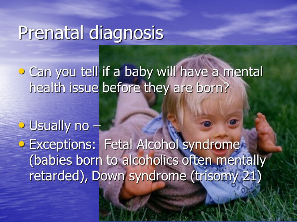 Prenatal diagnosis Can you tell if a baby will have a mental health issue before they are born? Can you tell if a baby will have a mental health issue