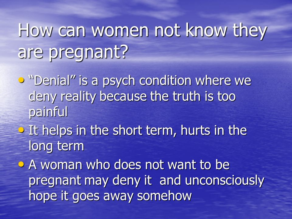 How can women not know they are pregnant? Denial is a psych condition where we deny reality because the truth is too painful Denial is a psych conditi