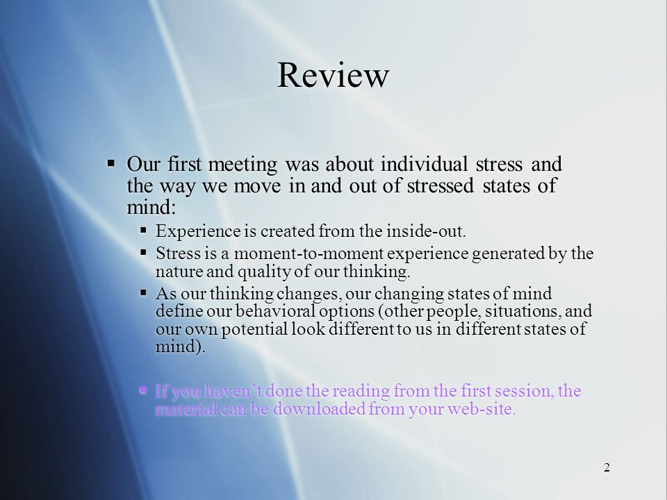2 Review Our first meeting was about individual stress and the way we move in and out of stressed states of mind: Experience is created from the inside-out.