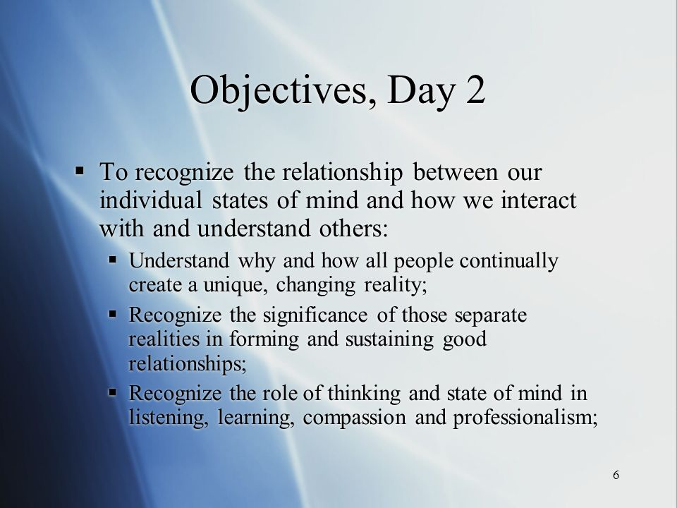 6 Objectives, Day 2 To recognize the relationship between our individual states of mind and how we interact with and understand others: Understand why and how all people continually create a unique, changing reality; Recognize the significance of those separate realities in forming and sustaining good relationships; Recognize the role of thinking and state of mind in listening, learning, compassion and professionalism; To recognize the relationship between our individual states of mind and how we interact with and understand others: Understand why and how all people continually create a unique, changing reality; Recognize the significance of those separate realities in forming and sustaining good relationships; Recognize the role of thinking and state of mind in listening, learning, compassion and professionalism;