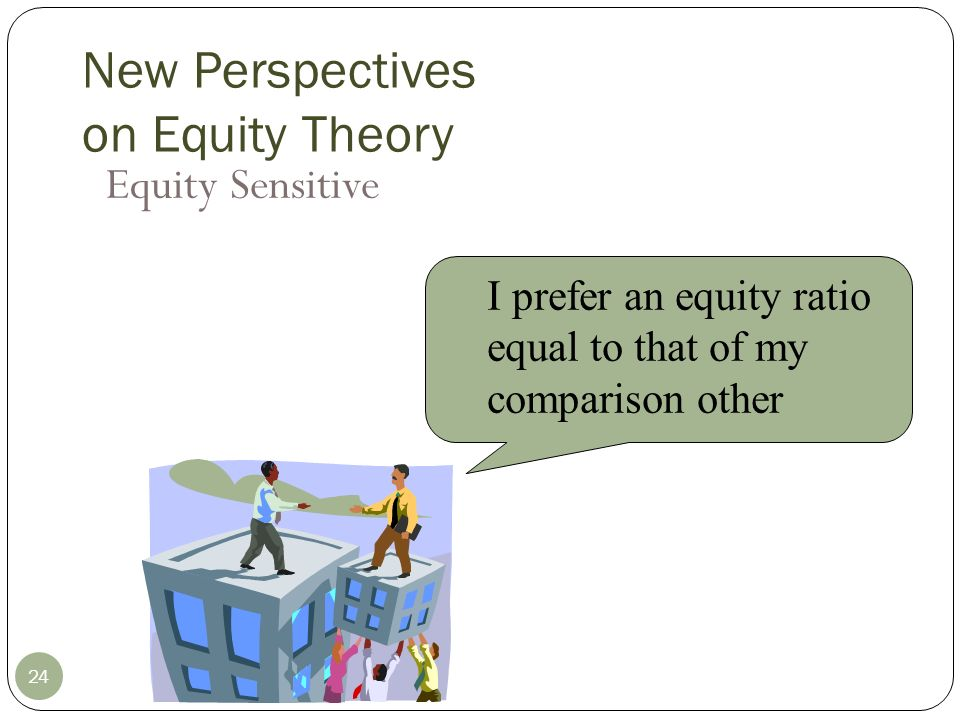 New Perspectives on Equity Theory Benevolent I am comfortable with an equity ratio less than that of my comparison other 25