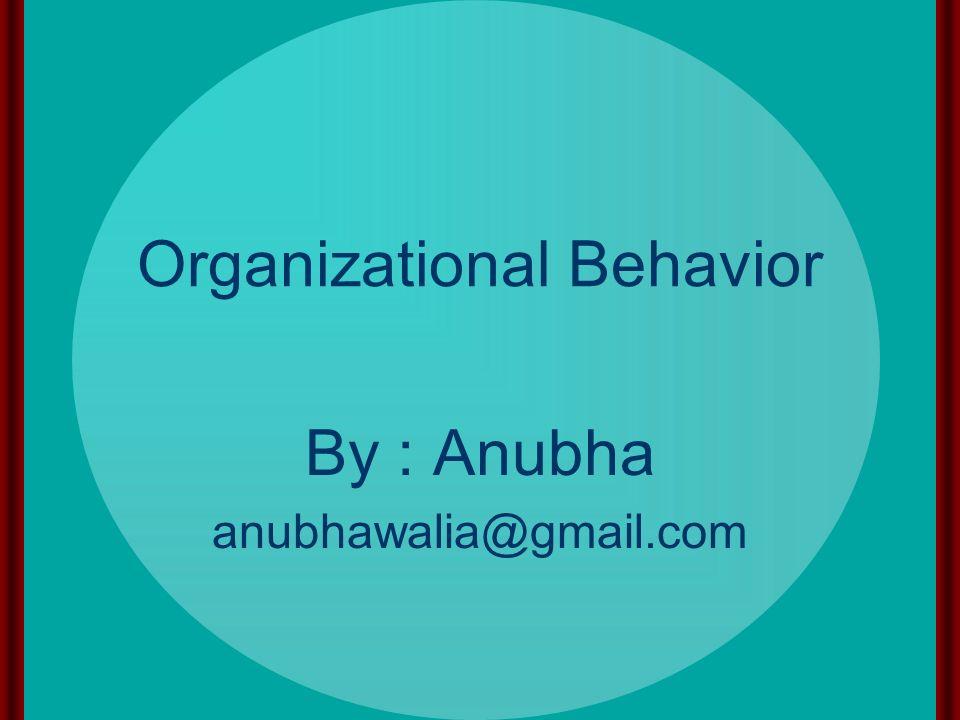 Organizational Behavior By : Anubha anubhawalia@gmail.com