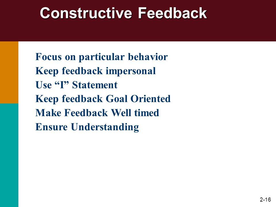 2-16 Constructive Feedback Focus on particular behavior Keep feedback impersonal Use I Statement Keep feedback Goal Oriented Make Feedback Well timed