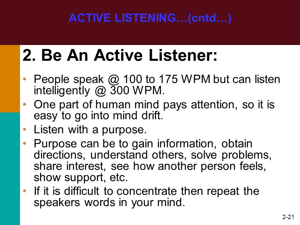 2-21 2. Be An Active Listener: People speak @ 100 to 175 WPM but can listen intelligently @ 300 WPM. One part of human mind pays attention, so it is e