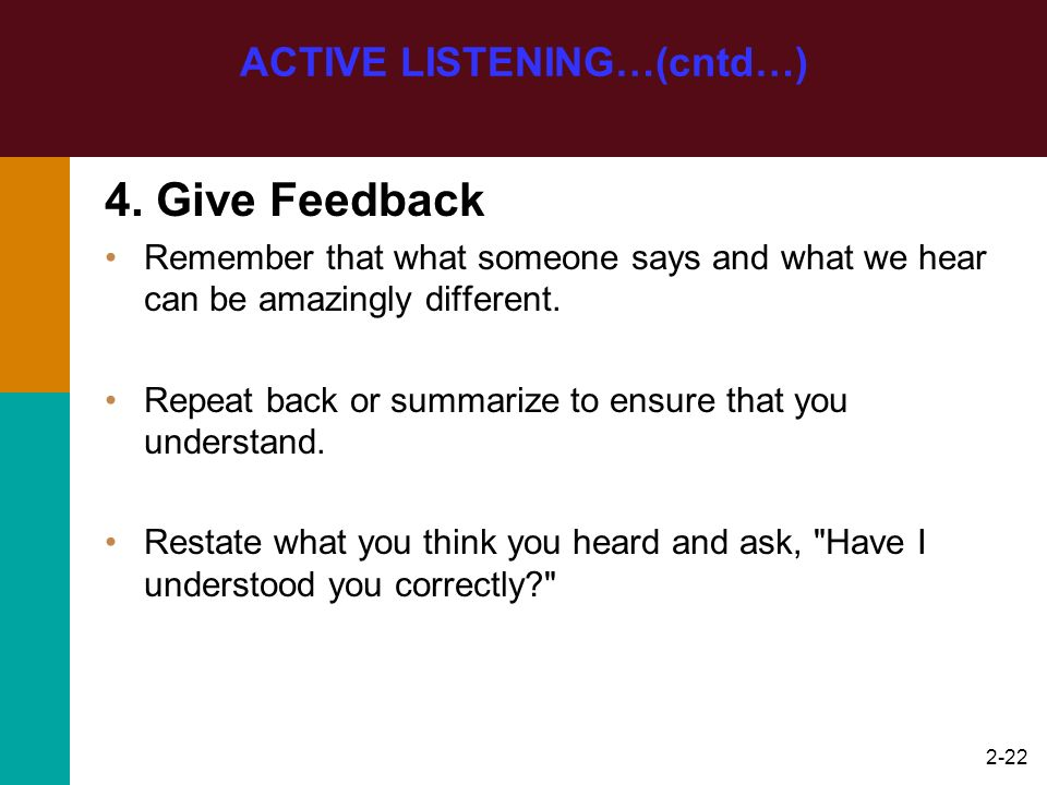2-22 4. Give Feedback Remember that what someone says and what we hear can be amazingly different. Repeat back or summarize to ensure that you underst