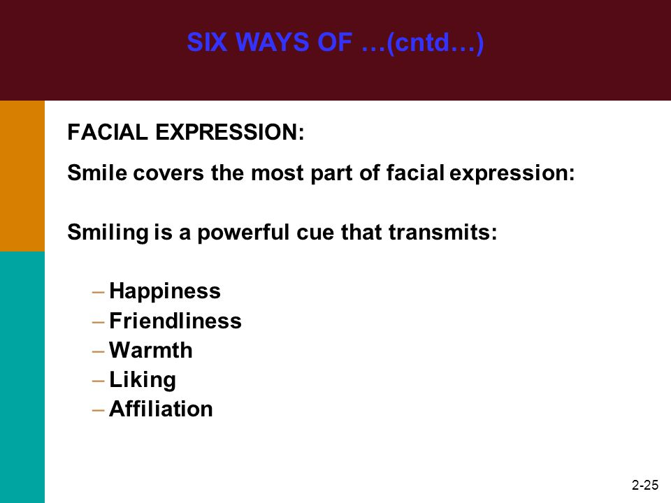 2-25 FACIAL EXPRESSION: Smile covers the most part of facial expression: Smiling is a powerful cue that transmits: –Happiness –Friendliness –Warmth –L