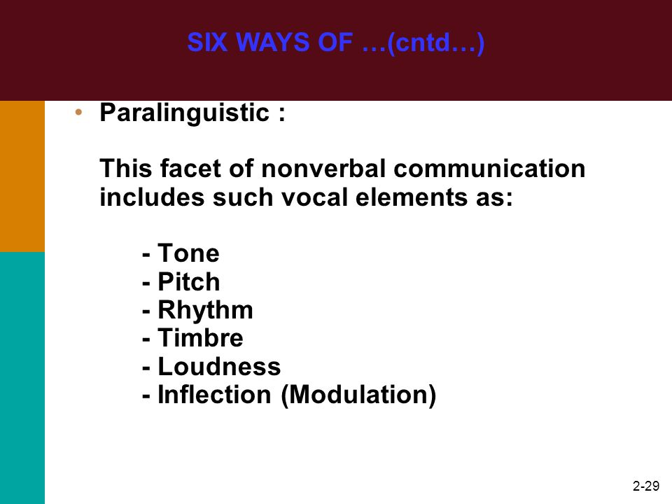 2-29 SIX WAYS OF …(cntd…) Paralinguistic : This facet of nonverbal communication includes such vocal elements as: - Tone - Pitch - Rhythm - Timbre - L