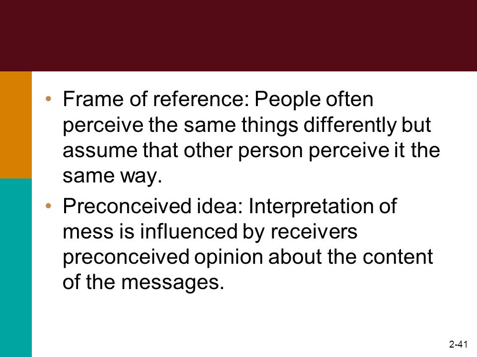 2-41 Frame of reference: People often perceive the same things differently but assume that other person perceive it the same way. Preconceived idea: I