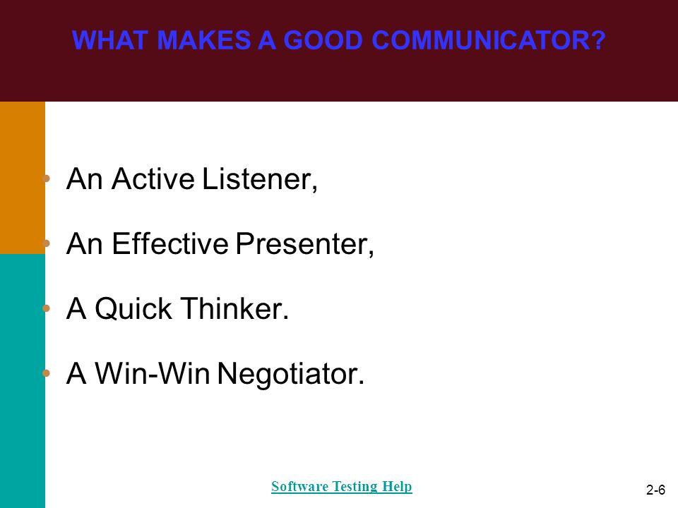 2-6 An Active Listener, An Effective Presenter, A Quick Thinker. A Win-Win Negotiator. WHAT MAKES A GOOD COMMUNICATOR? Software Testing Help