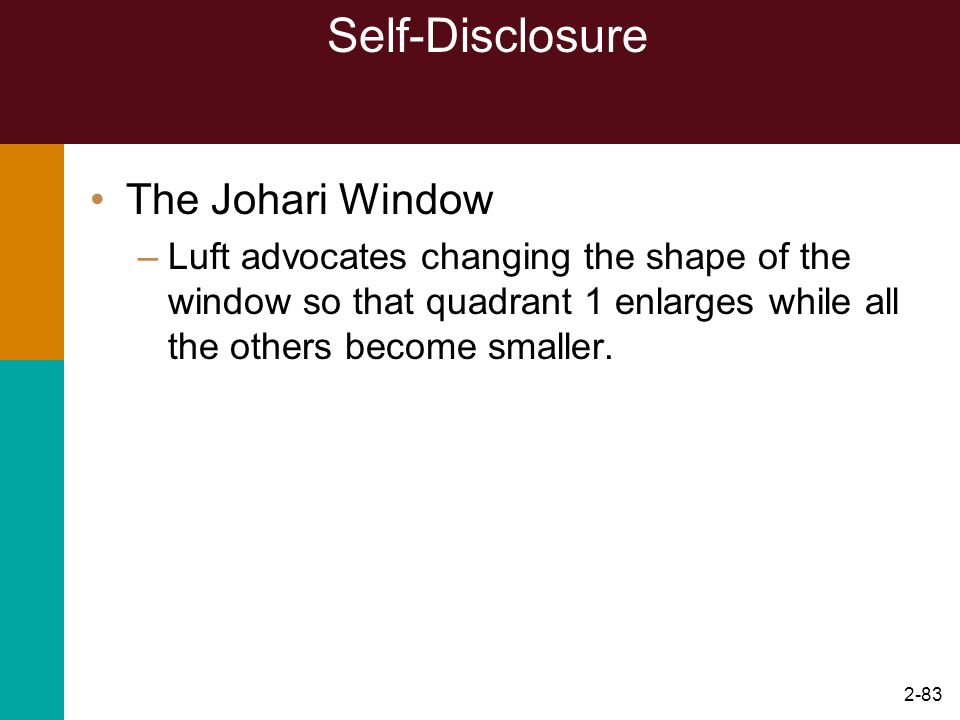 2-83 Self-Disclosure The Johari Window –Luft advocates changing the shape of the window so that quadrant 1 enlarges while all the others become smalle