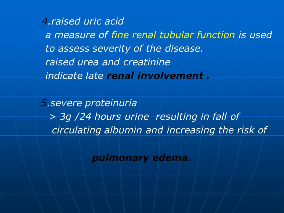 4.raised uric acid a measure of fine renal tubular function is used to assess severity of the disease. raised urea and creatinine indicate late renal