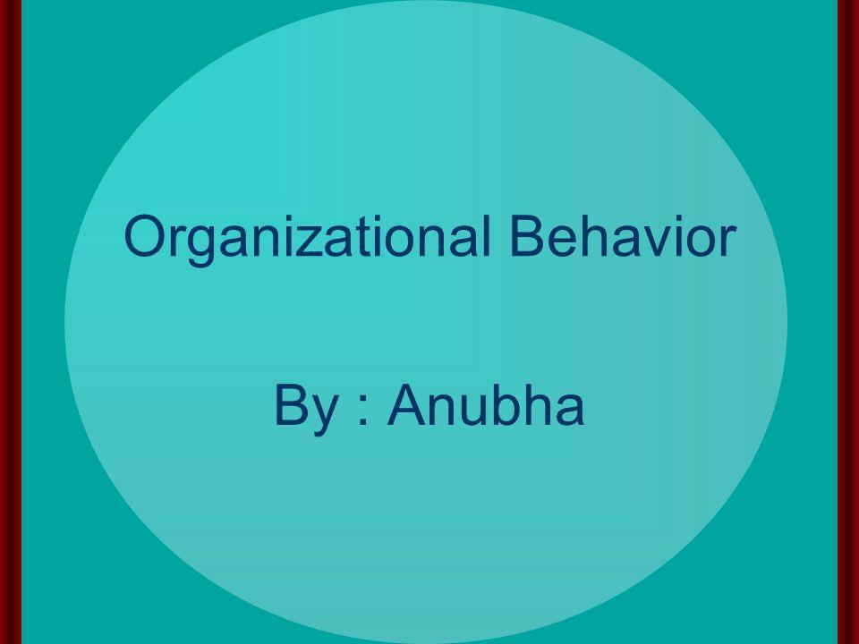 Organizational Behavior By : Anubha