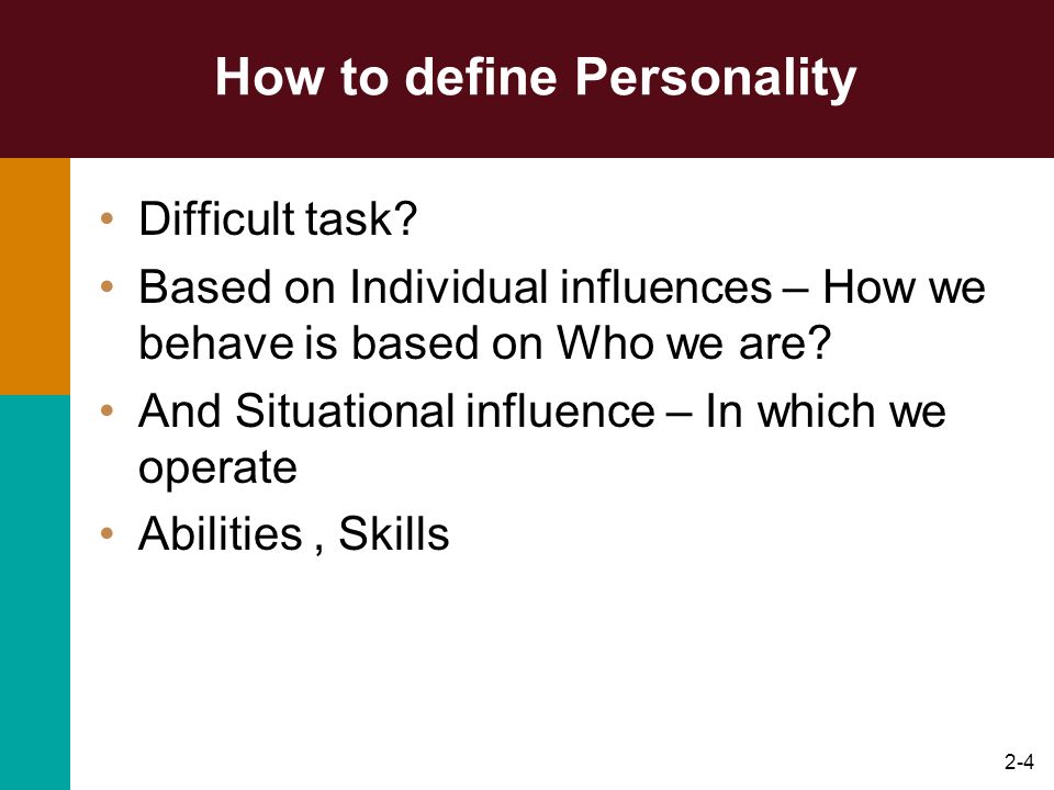 2-4 How to define Personality Difficult task? Based on Individual influences – How we behave is based on Who we are? And Situational influence – In wh