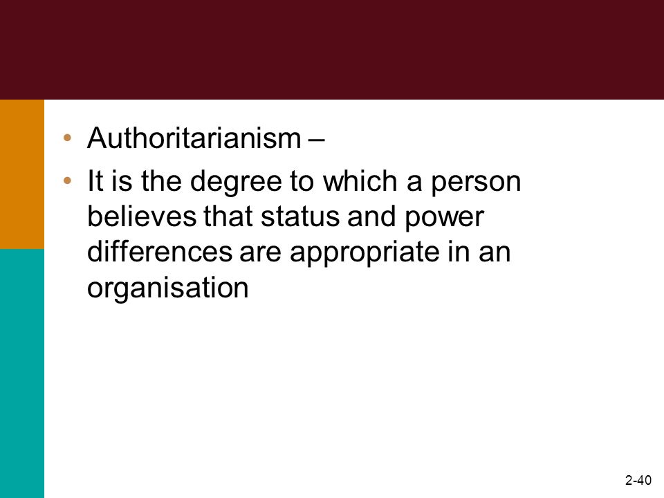 2-40 Authoritarianism – It is the degree to which a person believes that status and power differences are appropriate in an organisation