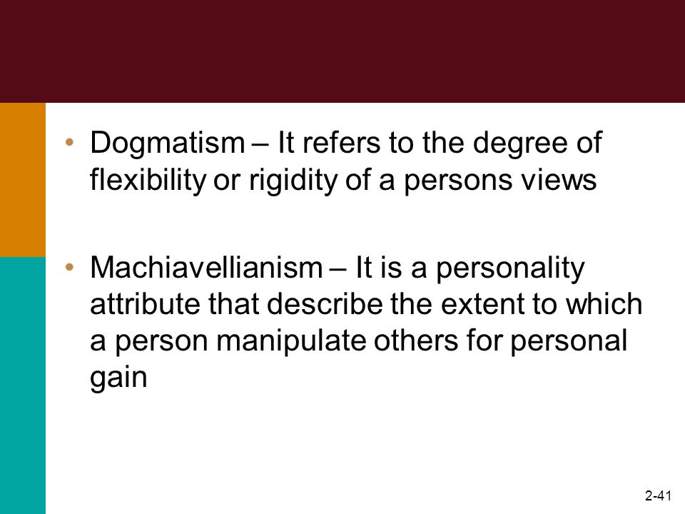 2-41 Dogmatism – It refers to the degree of flexibility or rigidity of a persons views Machiavellianism – It is a personality attribute that describe