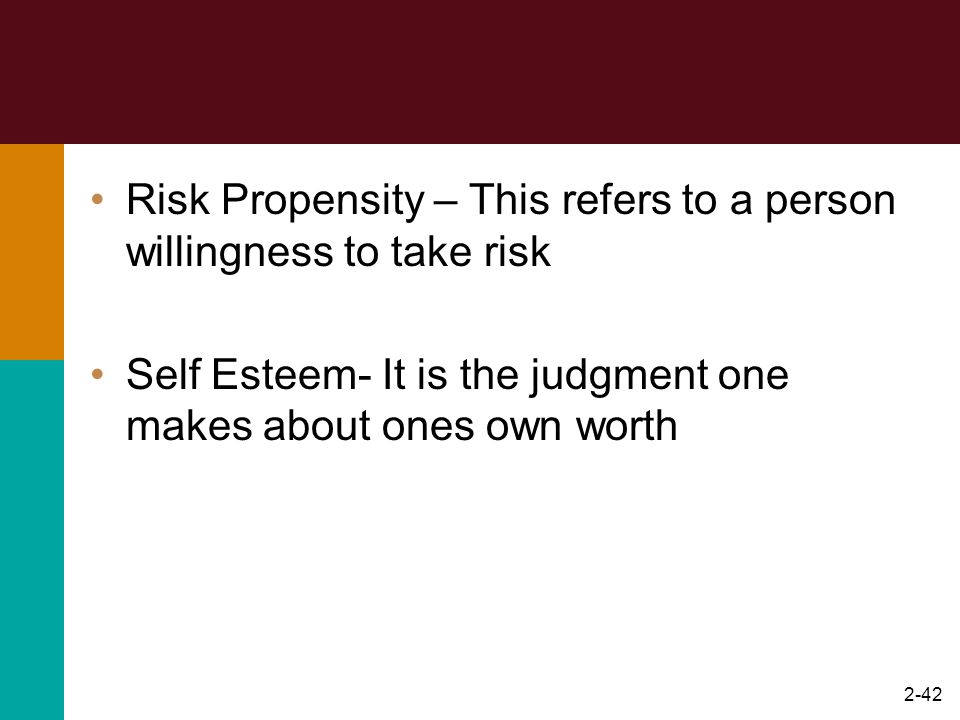 2-42 Risk Propensity – This refers to a person willingness to take risk Self Esteem- It is the judgment one makes about ones own worth