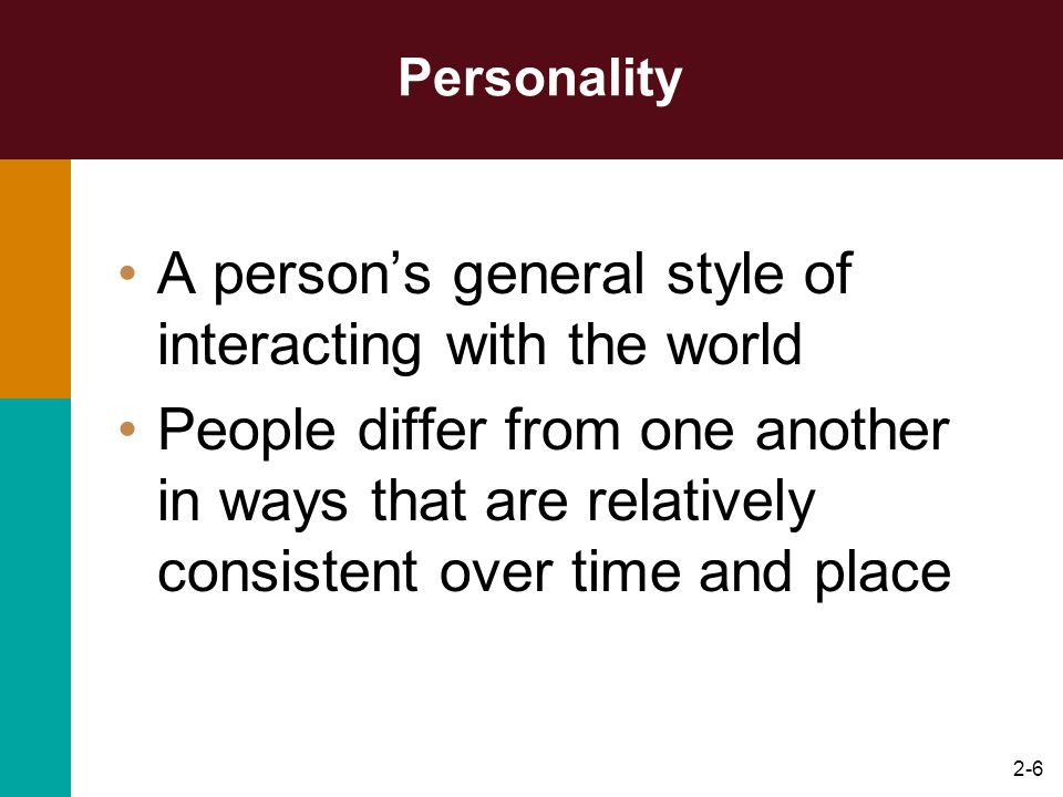 2-6 Personality A persons general style of interacting with the world People differ from one another in ways that are relatively consistent over time