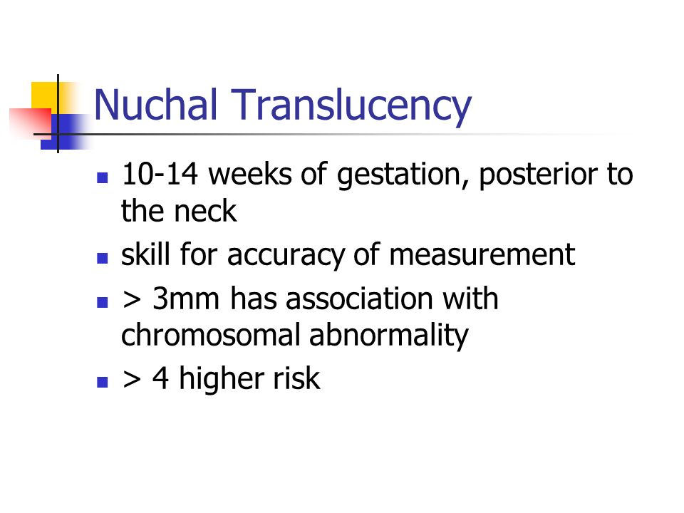 Nuchal Translucency 10-14 weeks of gestation, posterior to the neck skill for accuracy of measurement > 3mm has association with chromosomal abnormali