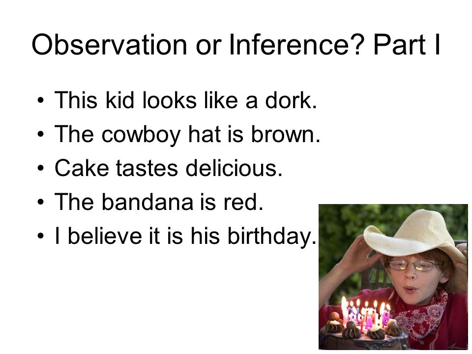 Observation or Inference? Part I This kid looks like a dork. The cowboy hat is brown. Cake tastes delicious. The bandana is red. I believe it is his b