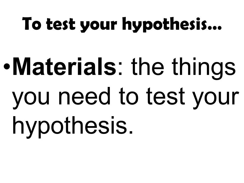 To test your hypothesis… Materials: the things you need to test your hypothesis.