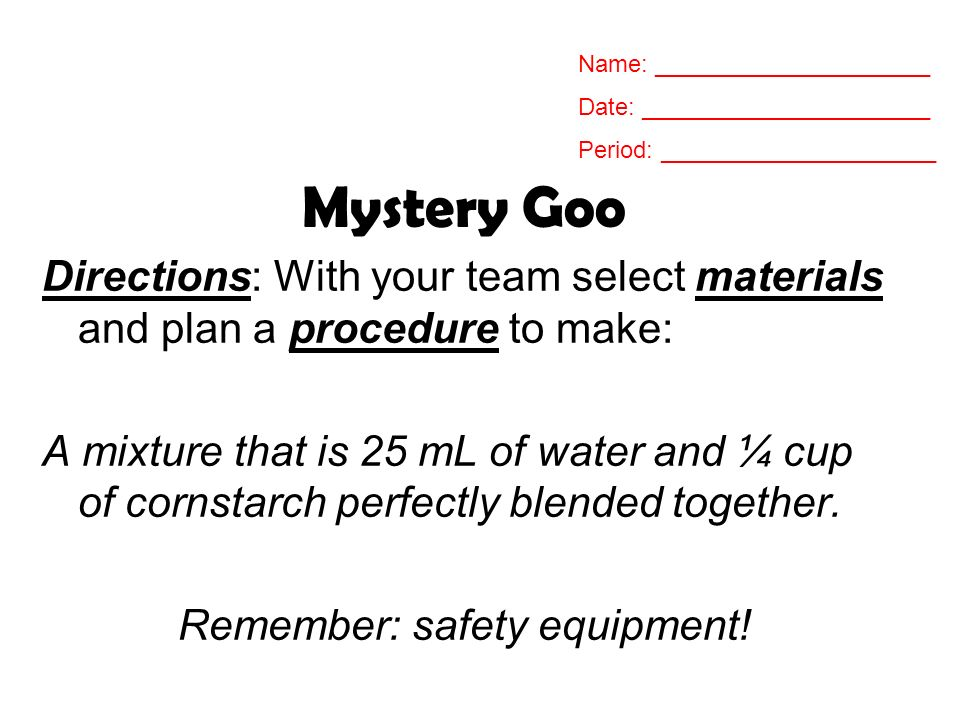 Mystery Goo Directions: With your team select materials and plan a procedure to make: A mixture that is 25 mL of water and ¼ cup of cornstarch perfect