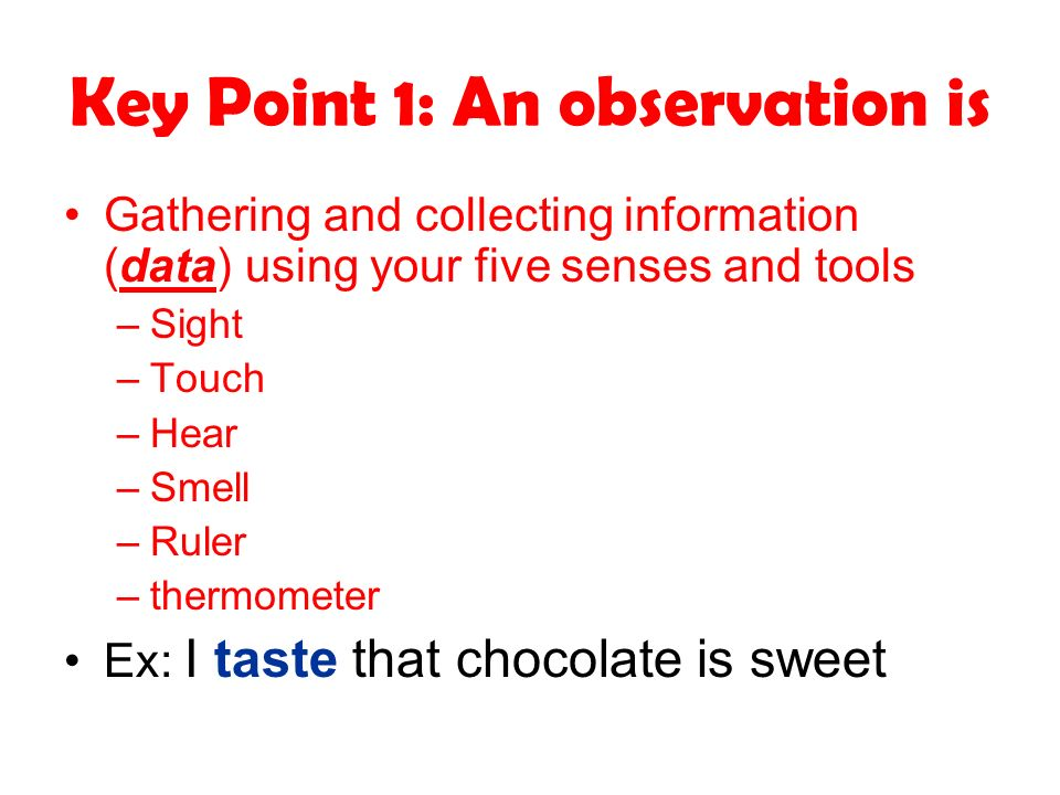 Key Point 1: An observation is Gathering and collecting information (data) using your five senses and tools –Sight –Touch –Hear –Smell –Ruler –thermom