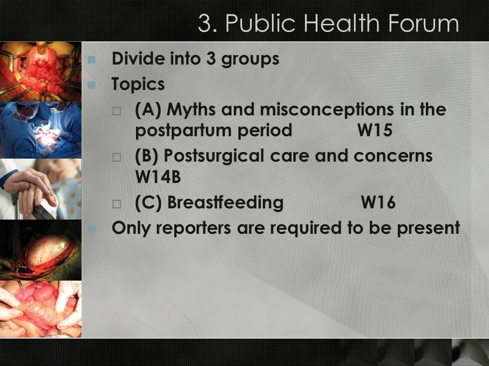 3. Public Health Forum Divide into 3 groups Topics (A) Myths and misconceptions in the postpartum period W15 (B) Postsurgical care and concerns W14B (