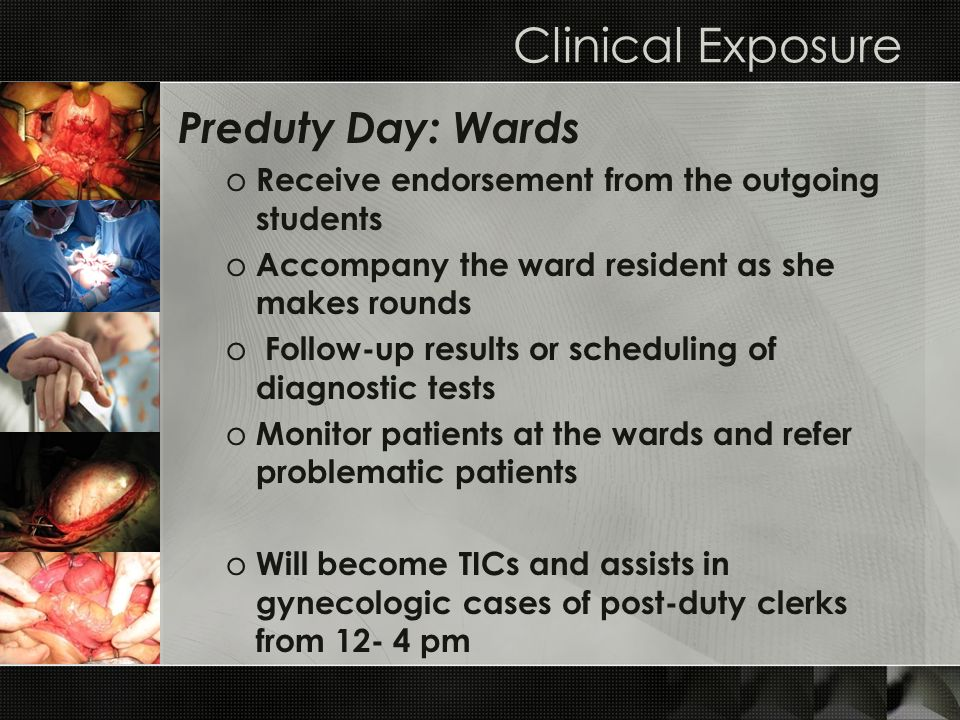 Clinical Exposure Preduty Day: Wards o Receive endorsement from the outgoing students o Accompany the ward resident as she makes rounds o Follow-up re