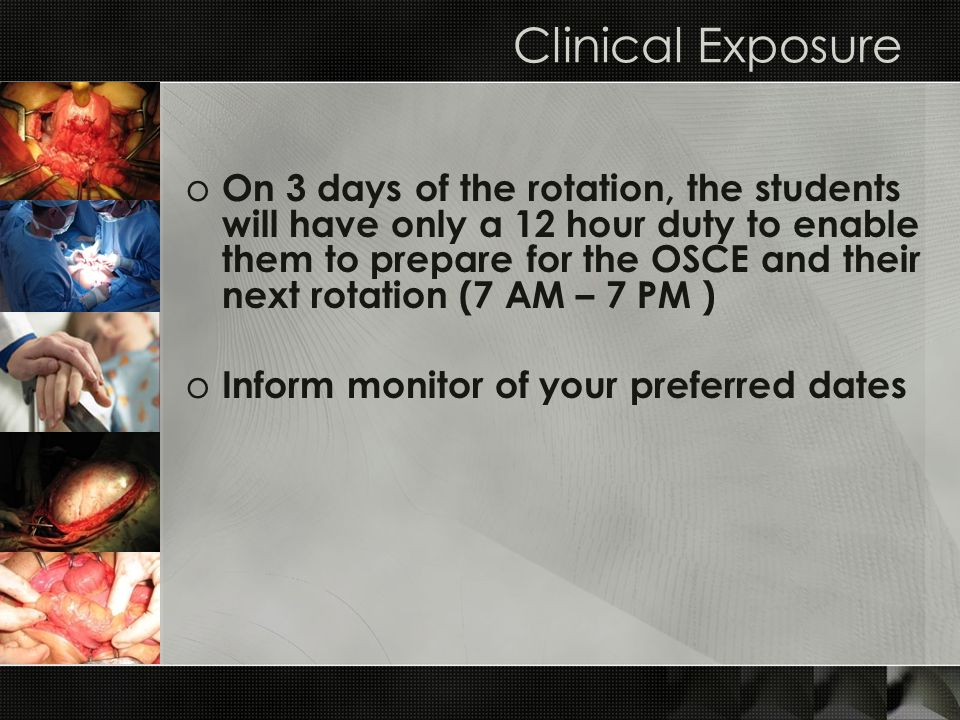 Clinical Exposure o On 3 days of the rotation, the students will have only a 12 hour duty to enable them to prepare for the OSCE and their next rotati