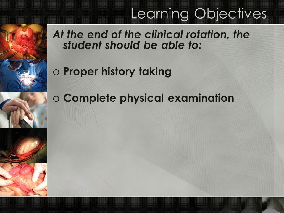Learning Objectives At the end of the clinical rotation, the student should be able to: o Proper history taking o Complete physical examination