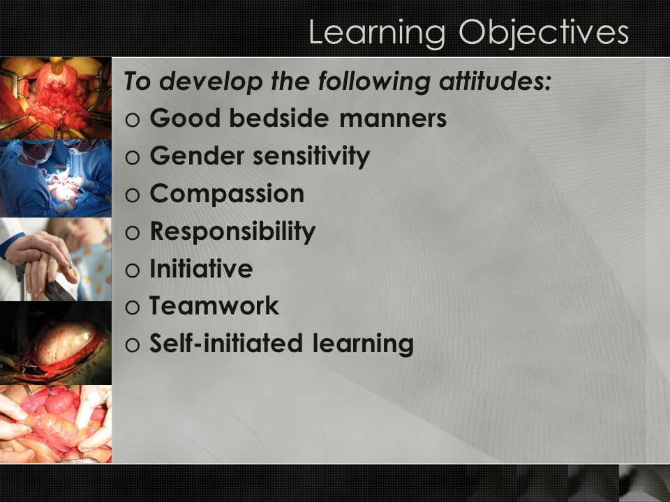 Learning Objectives To develop the following attitudes: o Good bedside manners o Gender sensitivity o Compassion o Responsibility o Initiative o Teamw