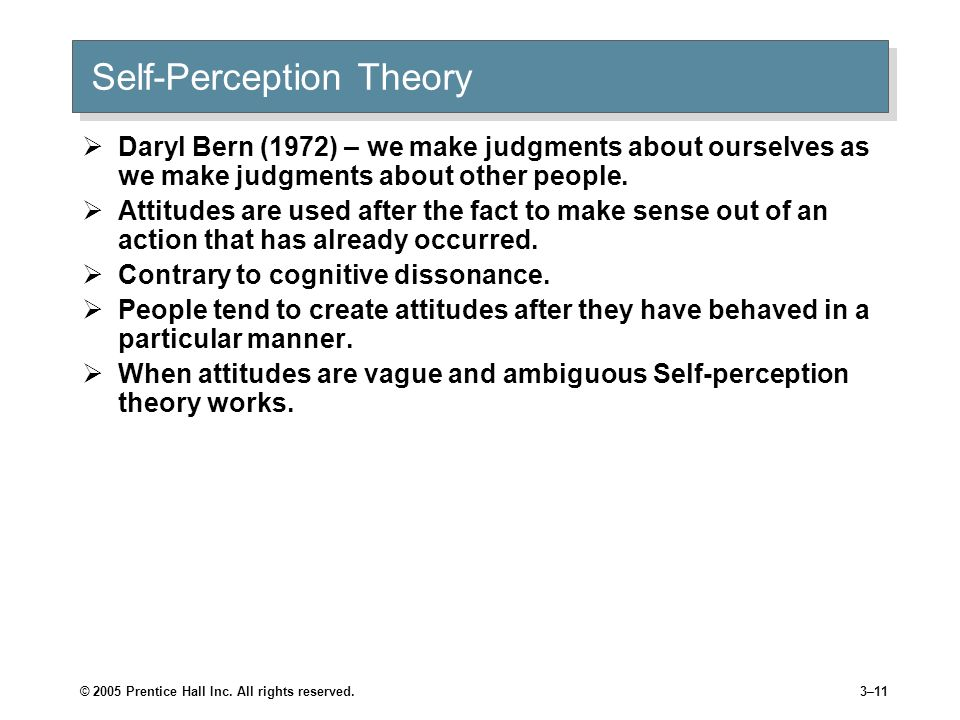 © 2005 Prentice Hall Inc. All rights reserved.3–10 Self-Perception Theory Attitudes are used after the fact to make sense out of an action that has al