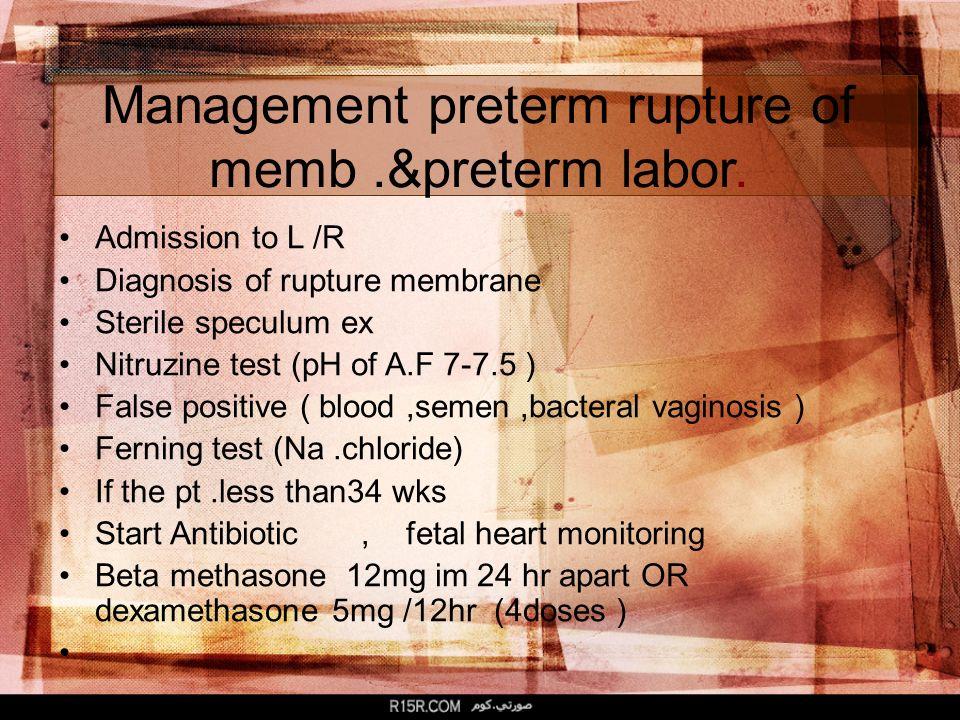Management preterm rupture of memb.&preterm labor. Admission to L /R Diagnosis of rupture membrane Sterile speculum ex Nitruzine test (pH of A.F 7-7.5