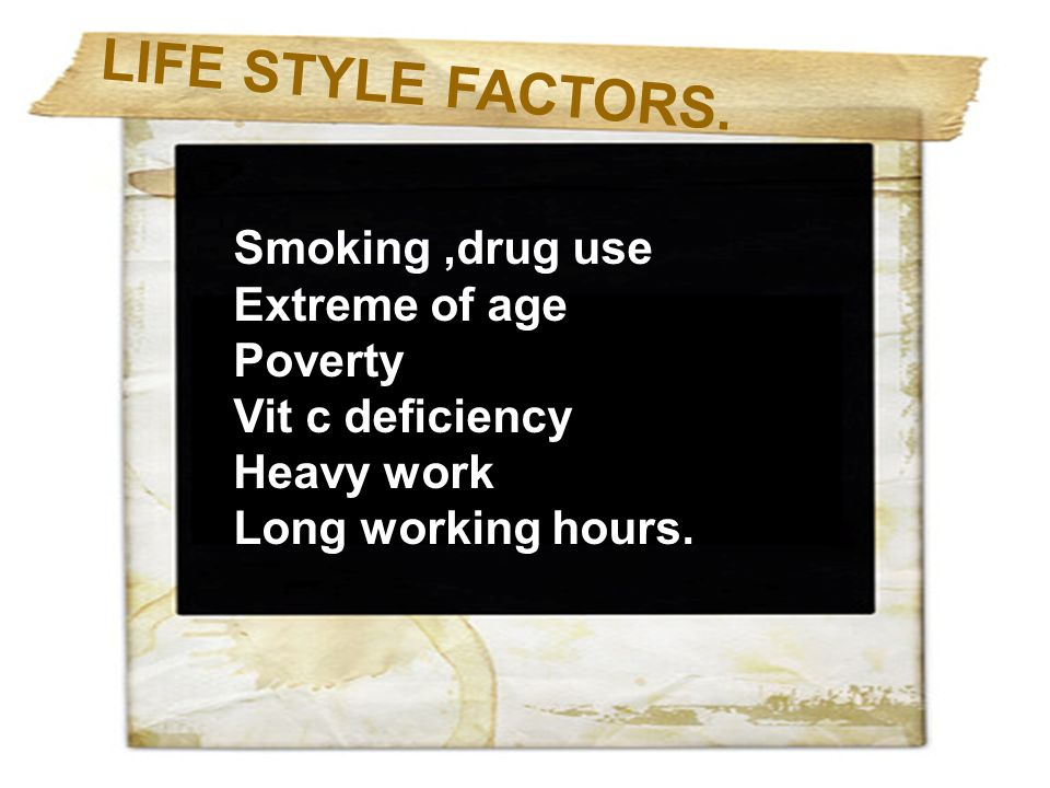 L I F E S T Y L E F A C T O R S. Smoking,drug use Extreme of age Poverty Vit c deficiency Heavy work Long working hours.