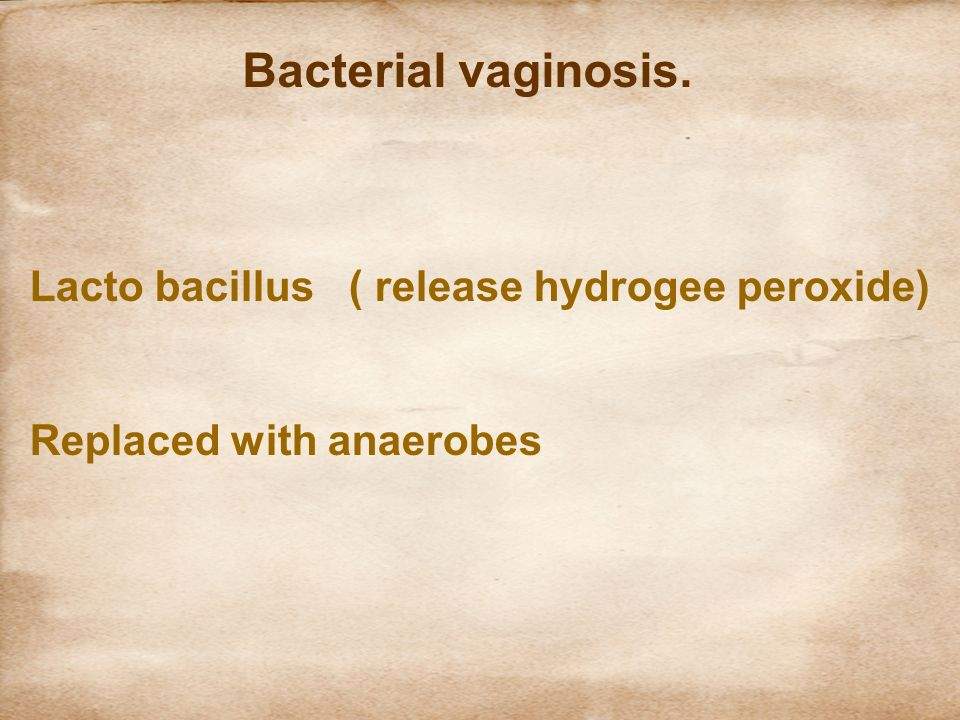 Bacterial vaginosis. Lacto bacillus ( release hydrogee peroxide) Replaced with anaerobes