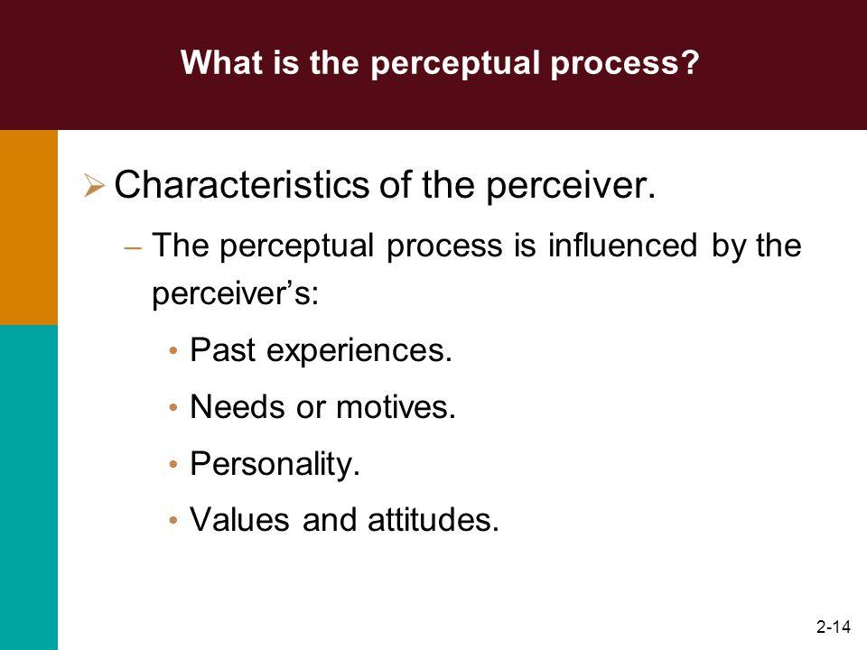 2-13 What is the perceptual process? Factors influencing the perceptual process. – Characteristics of the perceiver. - Characteristics of the perceive