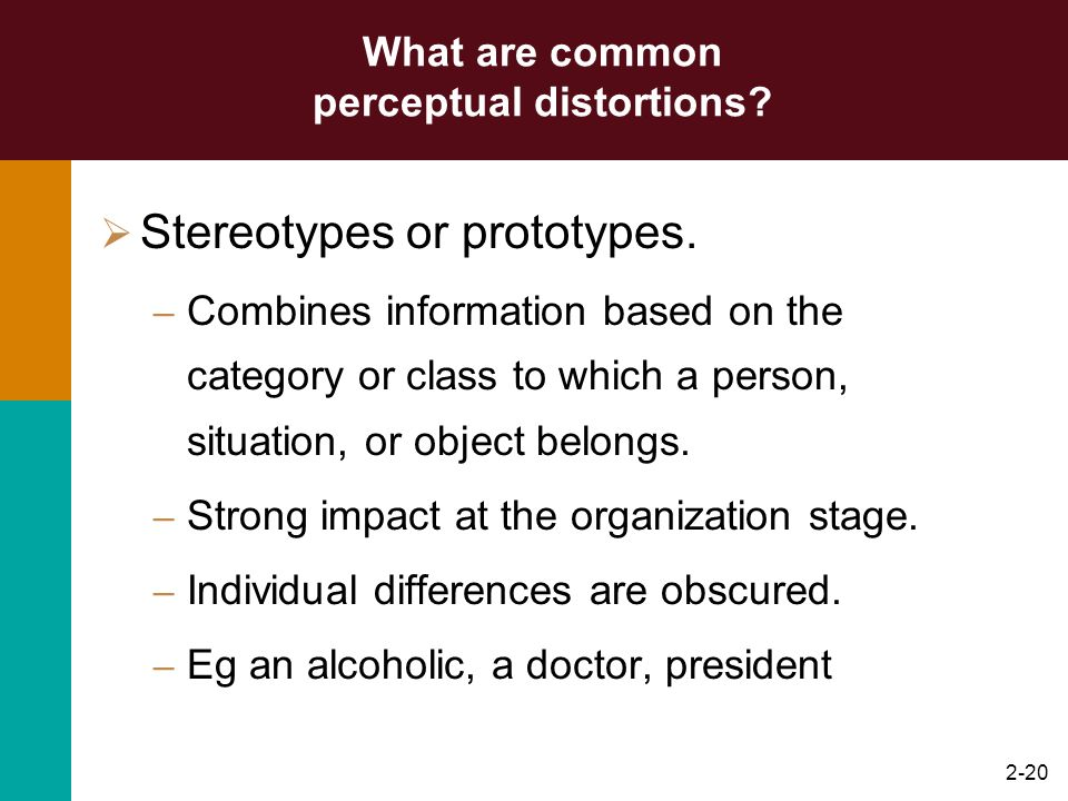 2-19 INTERPRETATION - perceptual ERROR? Common perceptual distortions include: – Stereotypes or prototypes.(tendency to assign attributes to someone s