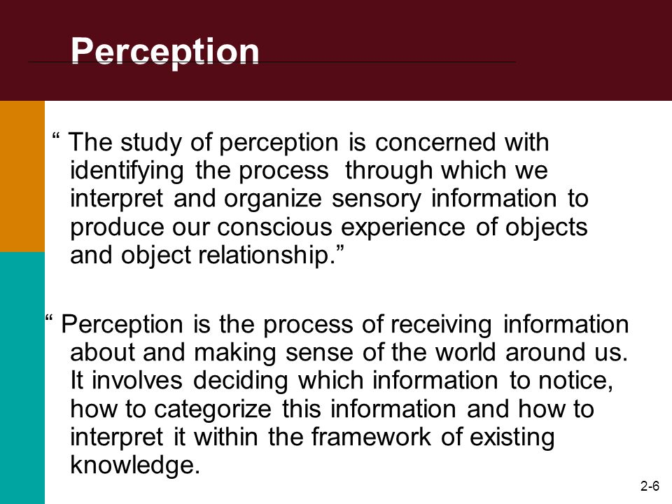 2-5 What is the perceptual process? Perception. – The process by which people select, organize, interpret, retrieve, and respond to information. –Perc