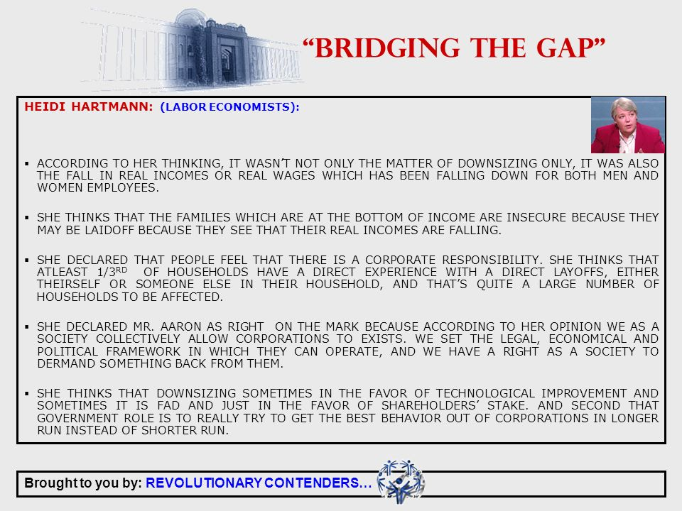 Brought to you by: REVOLUTIONARY CONTENDERS… BRIDGING THE GAP HEIDI HARTMANN: (LABOR ECONOMISTS): ACCORDING TO HER THINKING, IT WASNT NOT ONLY THE MATTER OF DOWNSIZING ONLY, IT WAS ALSO THE FALL IN REAL INCOMES OR REAL WAGES WHICH HAS BEEN FALLING DOWN FOR BOTH MEN AND WOMEN EMPLOYEES.