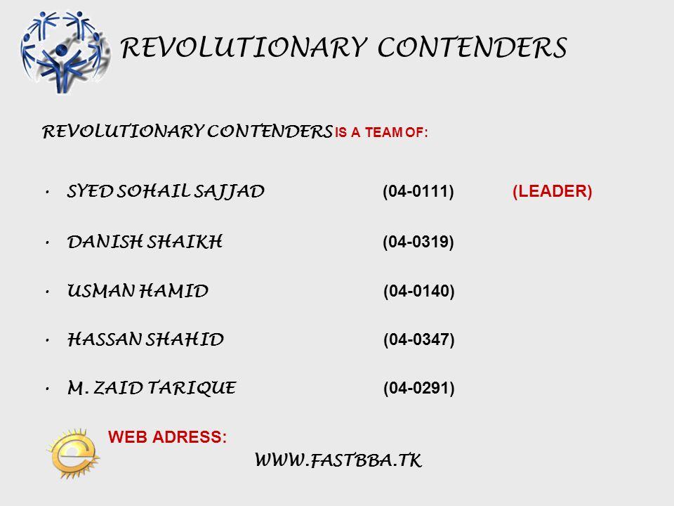 REVOLUTIONARY CONTENDERS REVOLUTIONARY CONTENDERS IS A TEAM OF: SYED SOHAIL SAJJAD (04-0111) (LEADER) DANISH SHAIKH (04-0319) USMAN HAMID (04-0140) HASSAN SHAHID (04-0347) M.