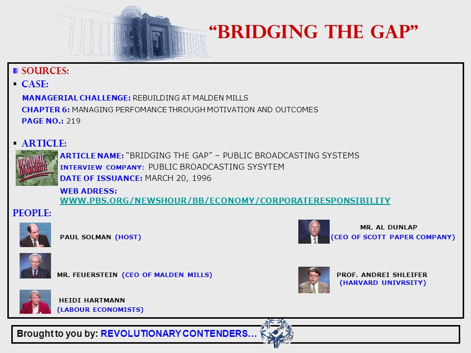 Brought to you by: REVOLUTIONARY CONTENDERS… BRIDGING THE GAP SOURCES: CASE: MANAGERIAL CHALLENGE: REBUILDING AT MALDEN MILLS CHAPTER 6: MANAGING PERFOMANCE THROUGH MOTIVATION AND OUTCOMES PAGE NO.: 219 ARTICLE: ARTICLE NAME: BRIDGING THE GAP – PUBLIC BROADCASTING SYSTEMS INTERVIEW COMPANY: PUBLIC BROADCASTING SYSYTEM DATE OF ISSUANCE: MARCH 20, 1996 WEB ADRESS:     PEOPLE: MR.