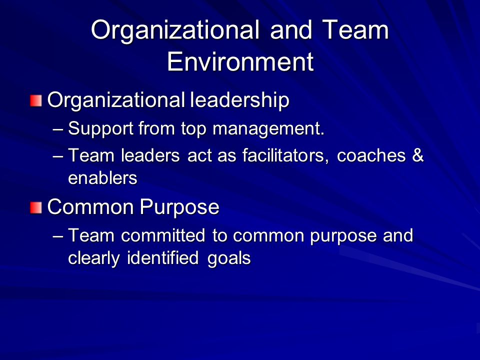 Organizational and Team Environment Organizational leadership –Support from top management. –Team leaders act as facilitators, coaches & enablers Comm